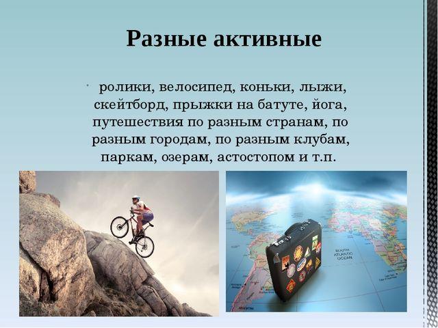 ролики, велосипед, коньки, лыжи, скейтборд, прыжки на батуте, йога, путешест...