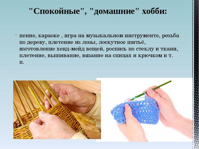 пение, караоке , игра на музыкальном инструменте, резьба по дереву, плетение...