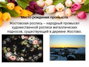 Место рождения промысла Жостовская роспись – народный промысел художественной