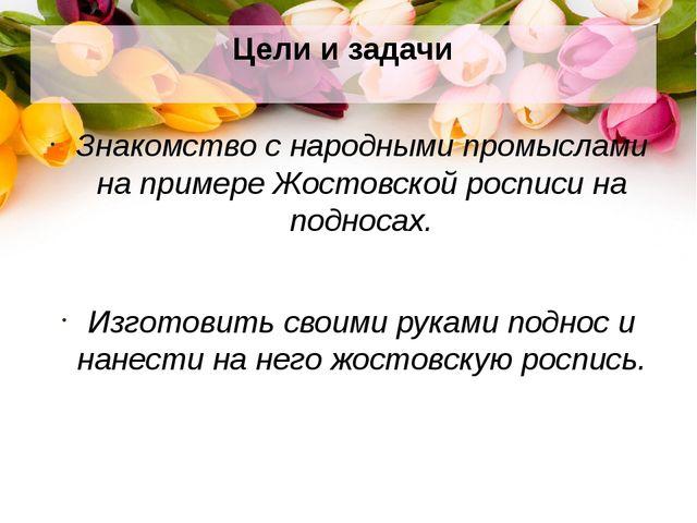Цели и задачи Знакомство с народными промыслами на примере Жостовской росписи...