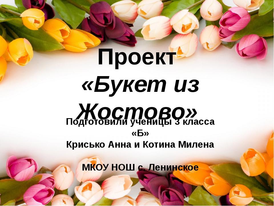 Проект «Букет из Жостово» Подготовили ученицы 3 класса «Б» Крисько Анна и Кот...