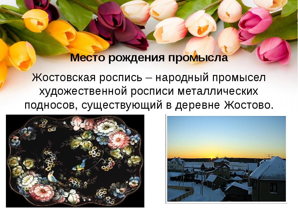 Место рождения промысла Жостовская роспись – народный промысел художественной...
