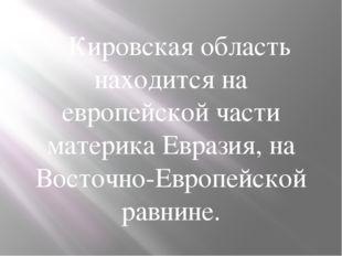 Кировская область находится на европейской части материка Евразия, на Восто