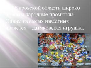 В Кировской области широко развиты народные промыслы. Одним из самых извест