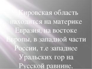 Кировская область находится на материке Евразия, на востоке Европы, в запад