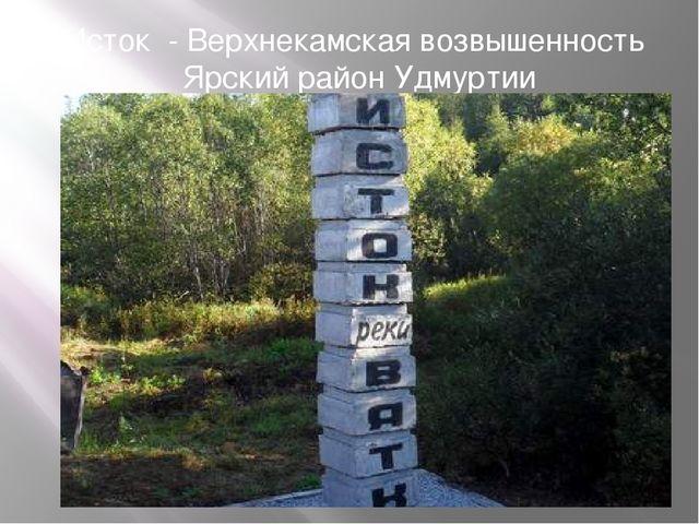 Исток- Верхнекамская возвышенность Ярский район Удмуртии