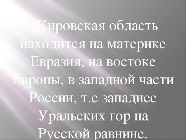 Кировская область находится на материке Евразия, на востоке Европы, в запад...