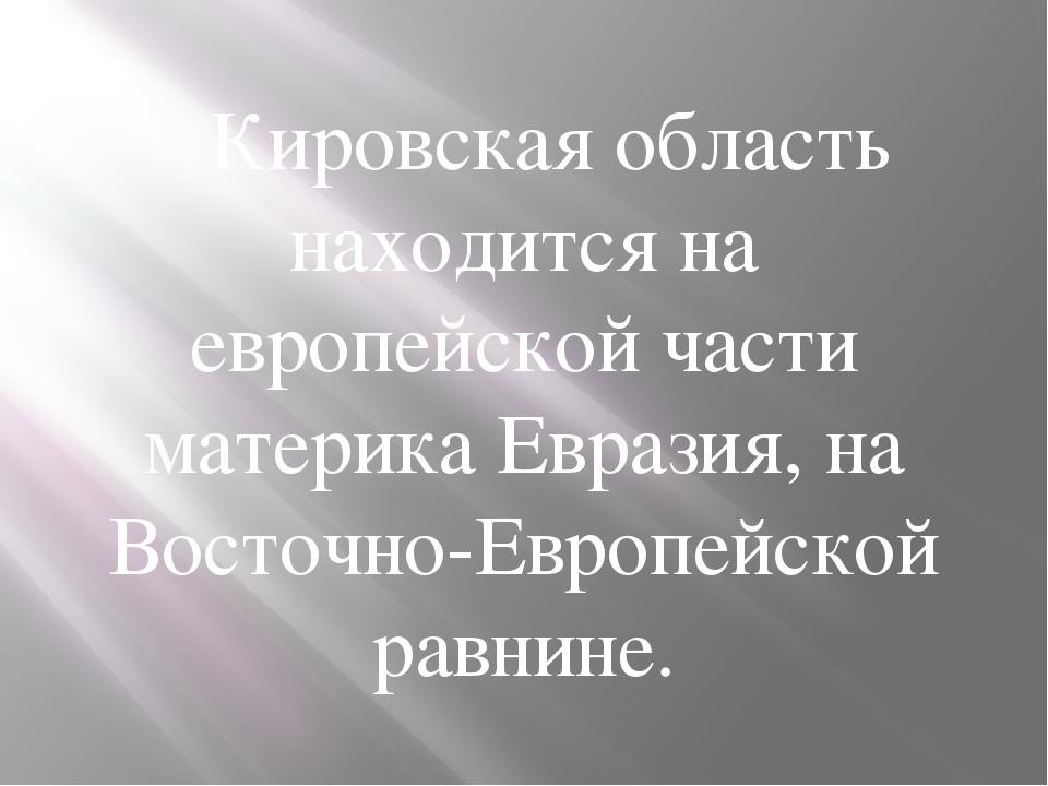 Кировская область находится на европейской части материка Евразия, на Восто...