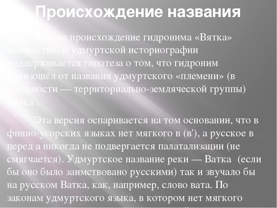 Происхождение названия Точное происхождение гидронима «Вятка» неизвестно....