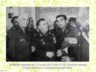 Во время перерыва на IХ съезде ДОСААФ СССР. В центре трижды Герой Советского
