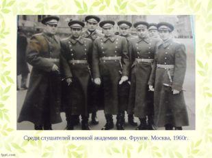 Среди слушателей военной академии им. Фрунзе. Москва, 1960г.