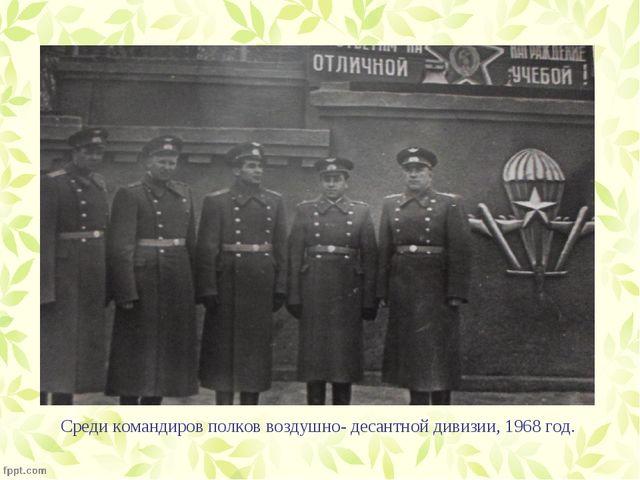 Среди командиров полков воздушно- десантной дивизии, 1968 год.