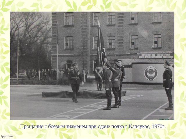 Прощание с боевым знаменем при сдаче полка г.Капсукас, 1970г.