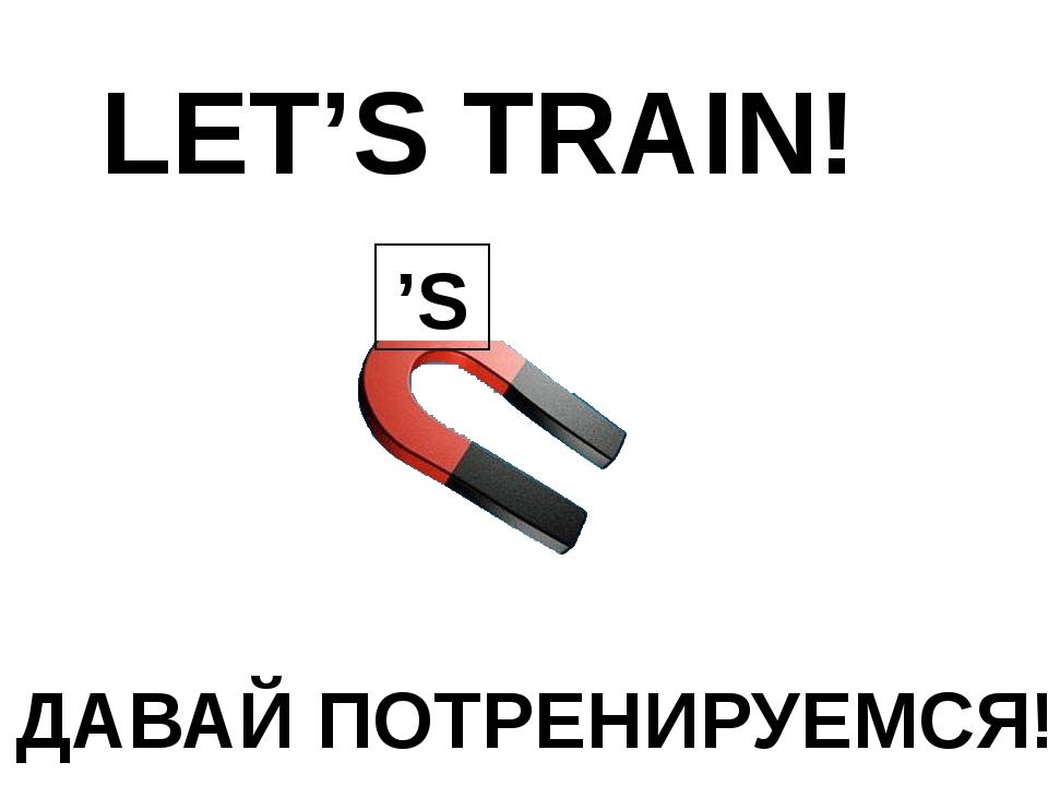 LET'S TRAIN! ДАВАЙ ПОТРЕНИРУЕМСЯ! 'S