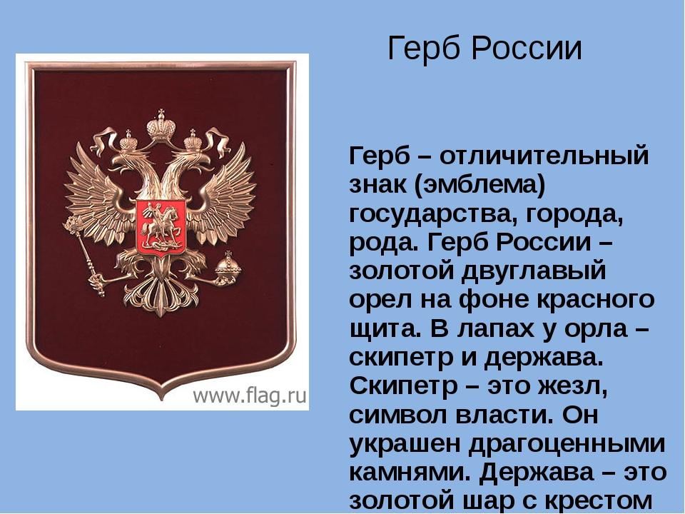 Герб – отличительный знак (эмблема) государства, города, рода. Герб России –...