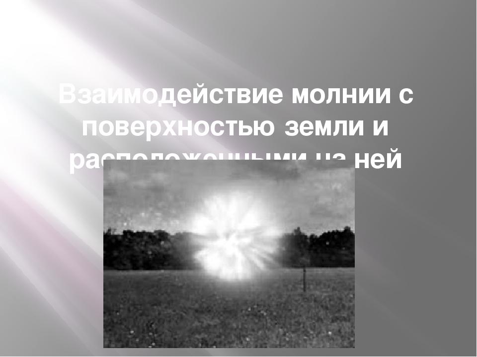 Взаимодействие молнии с поверхностью земли и расположенными на ней объектами.