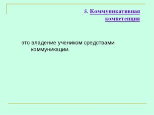 5. Коммуникативная компетенция это владение учеником средствами коммуникации.