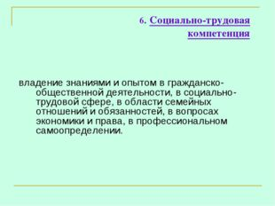 6. Социально-трудовая компетенция владение знаниями и опытом в гражданско-общ