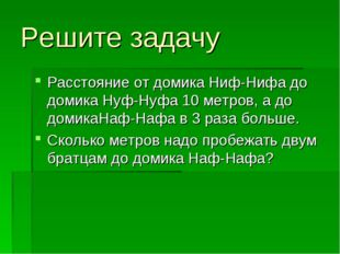 Решите задачу Расстояние от домика Ниф-Нифа до домика Нуф-Нуфа 10 метров, а д