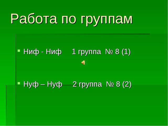 Работа по группам Ниф - Ниф 1 группа № 8 (1) Нуф – Нуф 2 группа № 8 (2)