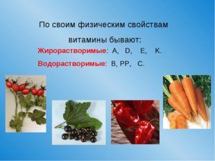 По своим физическим свойствам витамины бывают: Жирорастворимые: A, D, E, K. В