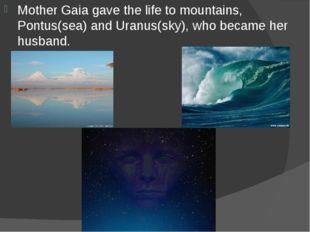 Mother Gaia gave the life to mountains, Pontus(sea) and Uranus(sky), who beca