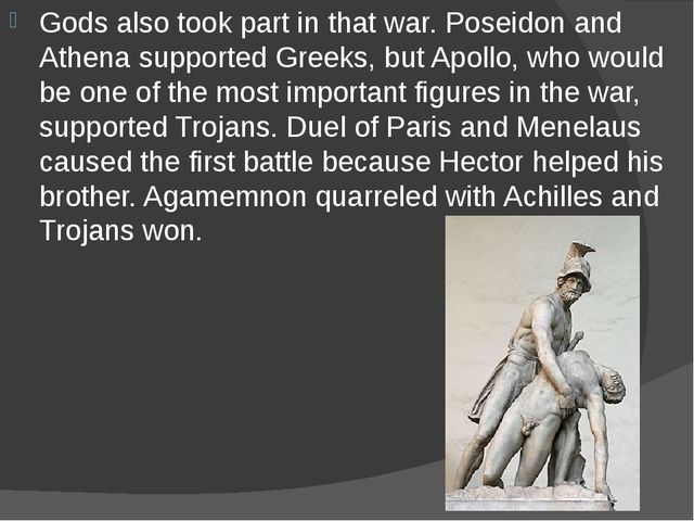 Gods also took part in that war. Poseidon and Athena supported Greeks, but Ap...