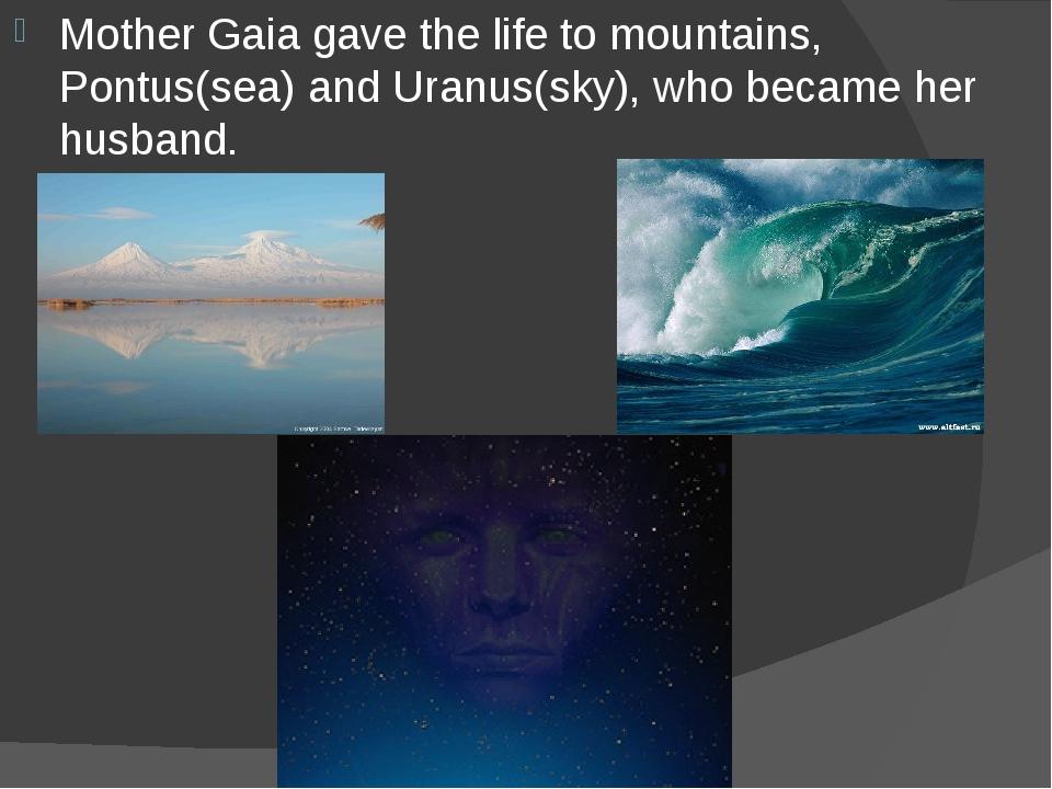Mother Gaia gave the life to mountains, Pontus(sea) and Uranus(sky), who beca...