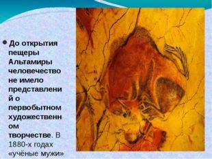 До открытия пещеры Альтамиры человечество не имело представлений о первобытно