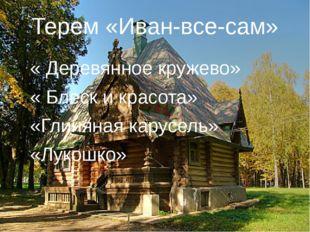 Терем «Иван-все-сам» « Деревянное кружево» « Блеск и красота» «Глиняная карус