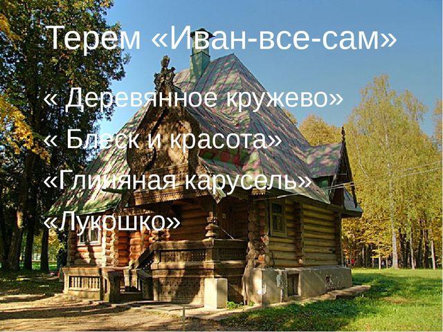 Терем «Иван-все-сам» « Деревянное кружево» « Блеск и красота» «Глиняная карус...