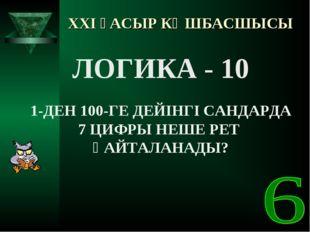 XXI ҒАСЫР КӨШБАСШЫСЫ ЛОГИКА - 10 1-ДЕН 100-ГЕ ДЕЙІНГІ САНДАРДА 7 ЦИФРЫ НЕШЕ Р