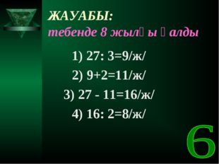 ЖАУАБЫ: тебенде 8 жылқы қалды 1) 27: 3=9/ж/ 2) 9+2=11/ж/ 3) 27 - 11=16/ж/ 4)