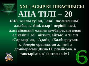 XXI ҒАСЫР КӨШБАСШЫСЫ АНА ТІЛІ – 20 1818 жылы туған, қазақ поэзиясының алыбы,