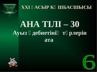 XXI ҒАСЫР КӨШБАСШЫСЫ АНА ТІЛІ – 30 Ауыз әдебиетінің түрлерін ата