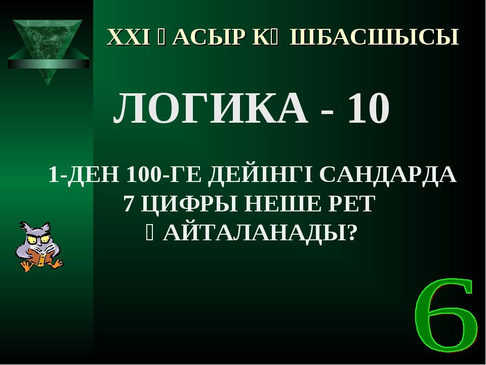 XXI ҒАСЫР КӨШБАСШЫСЫ ЛОГИКА - 10 1-ДЕН 100-ГЕ ДЕЙІНГІ САНДАРДА 7 ЦИФРЫ НЕШЕ Р...