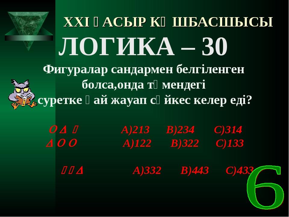 XXI ҒАСЫР КӨШБАСШЫСЫ ЛОГИКА – 30 Фигуралар сандармен белгіленген болса,онда т...