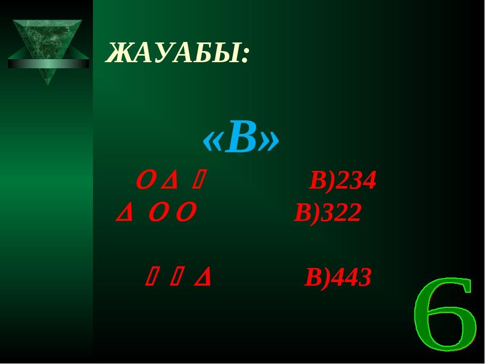 ЖАУАБЫ: «В»    В)234    В)322    В)443