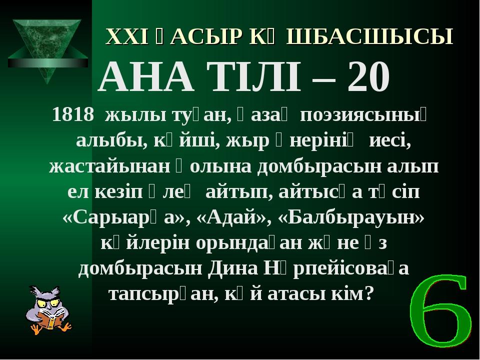 XXI ҒАСЫР КӨШБАСШЫСЫ АНА ТІЛІ – 20 1818 жылы туған, қазақ поэзиясының алыбы,...