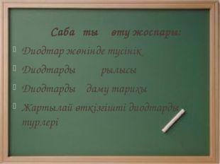 Сабақтың өту жоспары: Диодтар жөнінде түсінік Диодтардың құрылысы Диодтардың