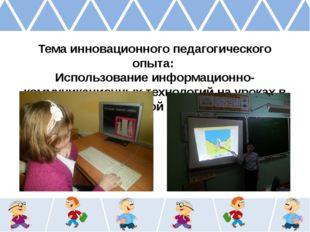 Тема инновационного педагогического опыта: Использование информационно-комму