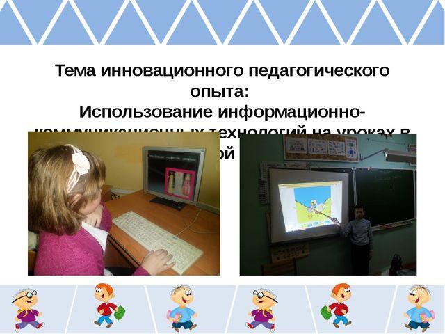 Тема инновационного педагогического опыта: Использование информационно-комму...