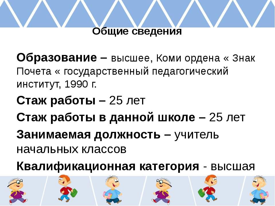 Общие сведения Образование – высшее, Коми ордена « Знак Почета « государствен...