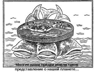 Многие наши предки имели такое представление о нашей планете…