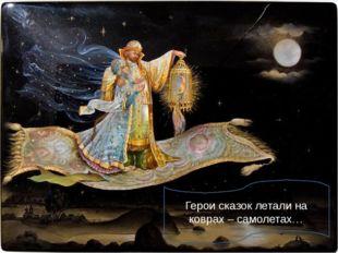 Герои сказок летали на коврах – самолетах…