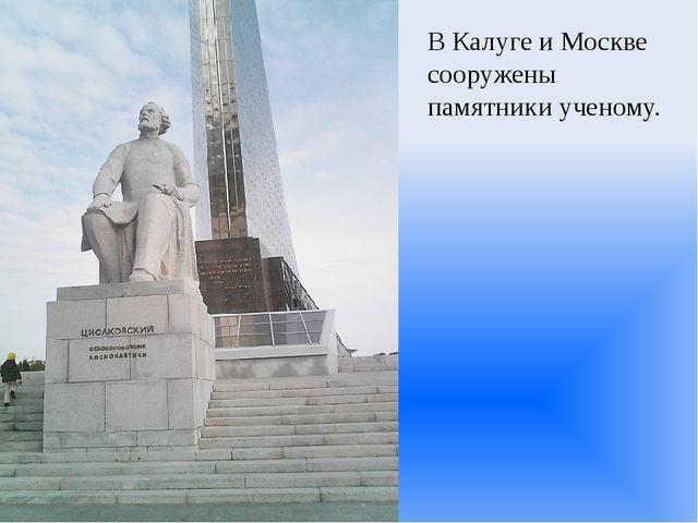 В Калуге и Москве сооружены памятники ученому.