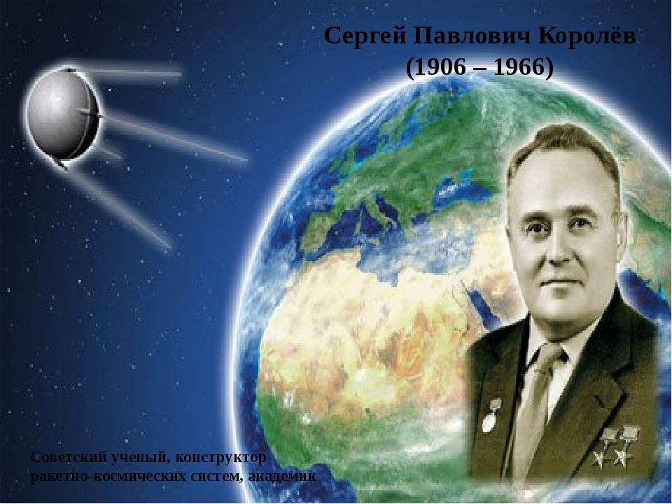 Сергей Павлович Королёв (1906 – 1966) Советский ученый, конструктор ракетно-к...