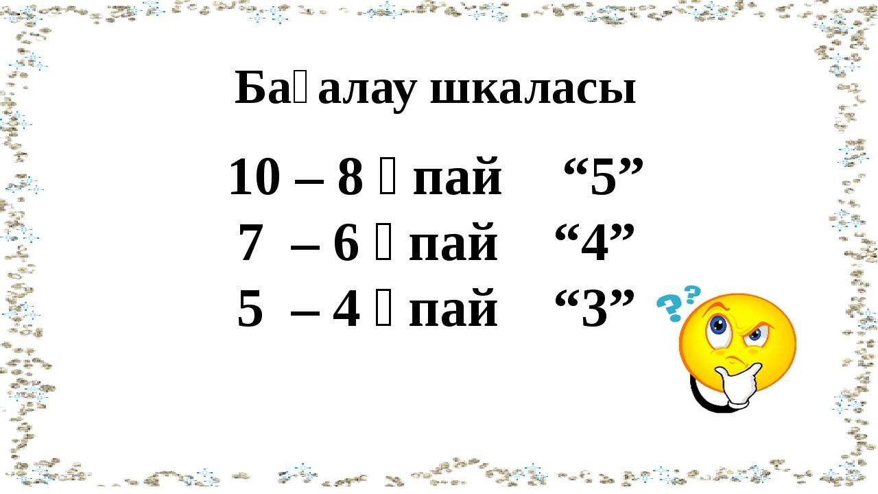 "Бағалау шкаласы 10 – 8 ұпай ""5"" 7 – 6 ұпай ""4"" 5 – 4 ұпай ""3"""