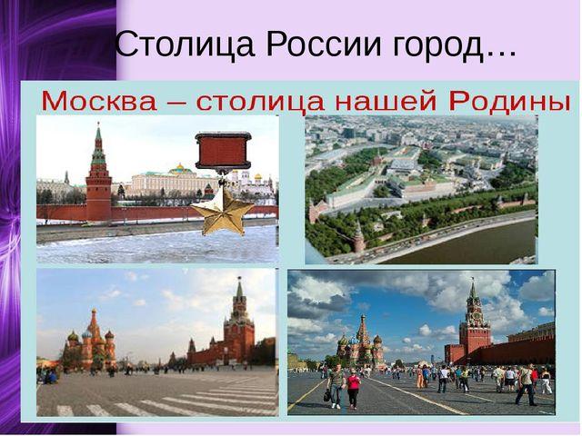 Столица России город…
