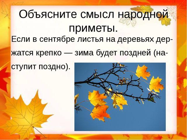 Объясните смысл народной приметы. Если в сентябре листья на деревьях дер- жат...